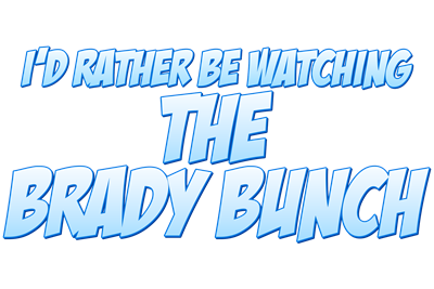 I'd Rather Be Watching The Brady Bunch