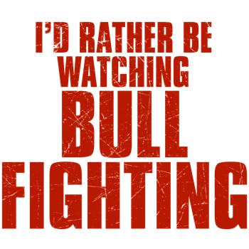 I'd Rather Be Watching Bull Fighting