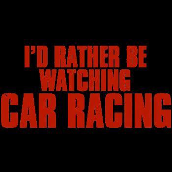 I'd Rather Be Watching Car Racing