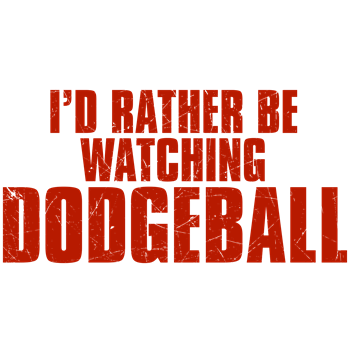 I'd Rather Be Watching Dodgeball