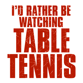 I'd Rather Be Watching Table Tennis