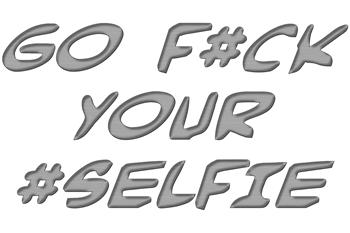 Go F#ck Your #Selfie