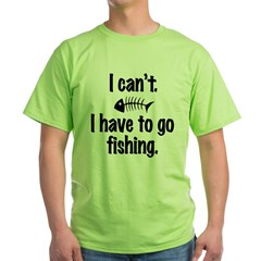 I Can't. I have to fish. Green T-Shirt