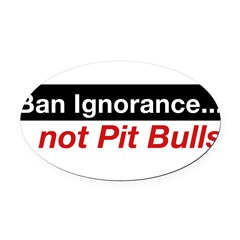 Bumper Sticker - Ban Ignorance... not Pit Bull Oval Car Magnet