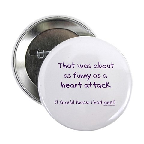 funny heart attack pictures. Funny as a heart attack 2.25quot; Button. Designer: Attack of the Radioactive