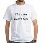 Shirt Wasn't Free White T-Shirt